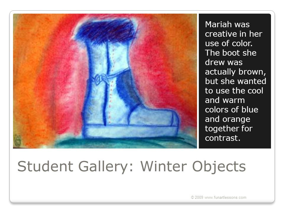 Student Gallery: Winter Objects Mariah was creative in her use of color. The boot she drew was actually brown, but she wanted to use the cool and warm
