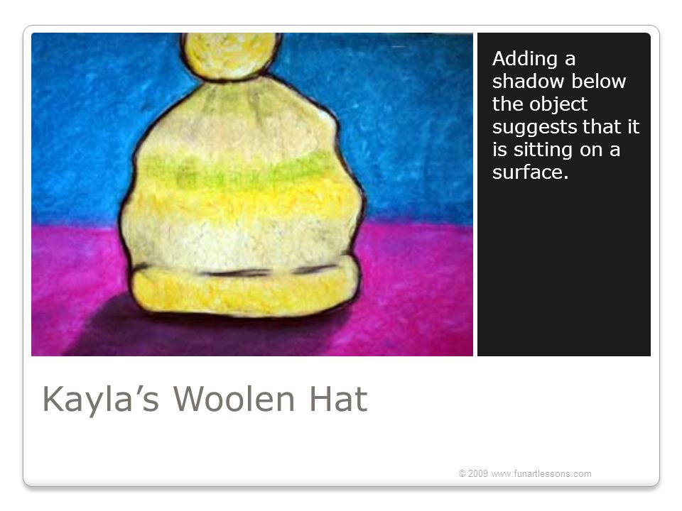 Kayla's Woolen Hat Adding a shadow below the object suggests that it is sitting on a surface. © 2009 www.funartlessons.com