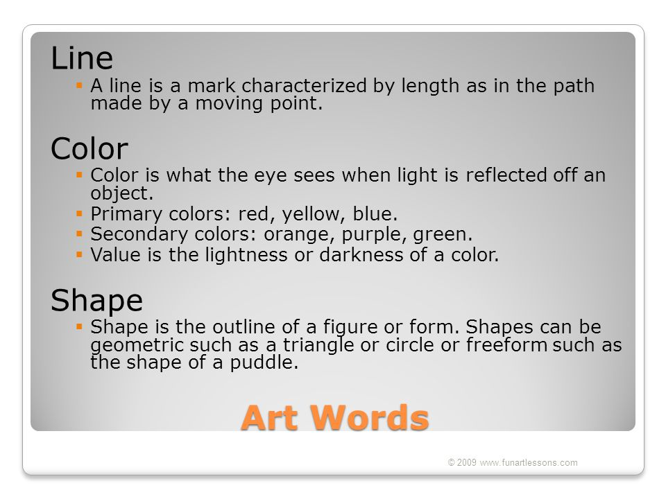 Art Words Line  A line is a mark characterized by length as in the path made by a moving point. Color  Color is what the eye sees when light is refl