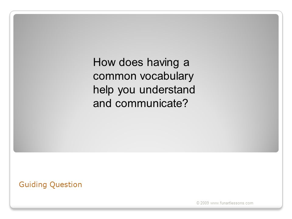 Guiding Question © 2009 www.funartlessons.com How does having a common vocabulary help you understand and communicate?