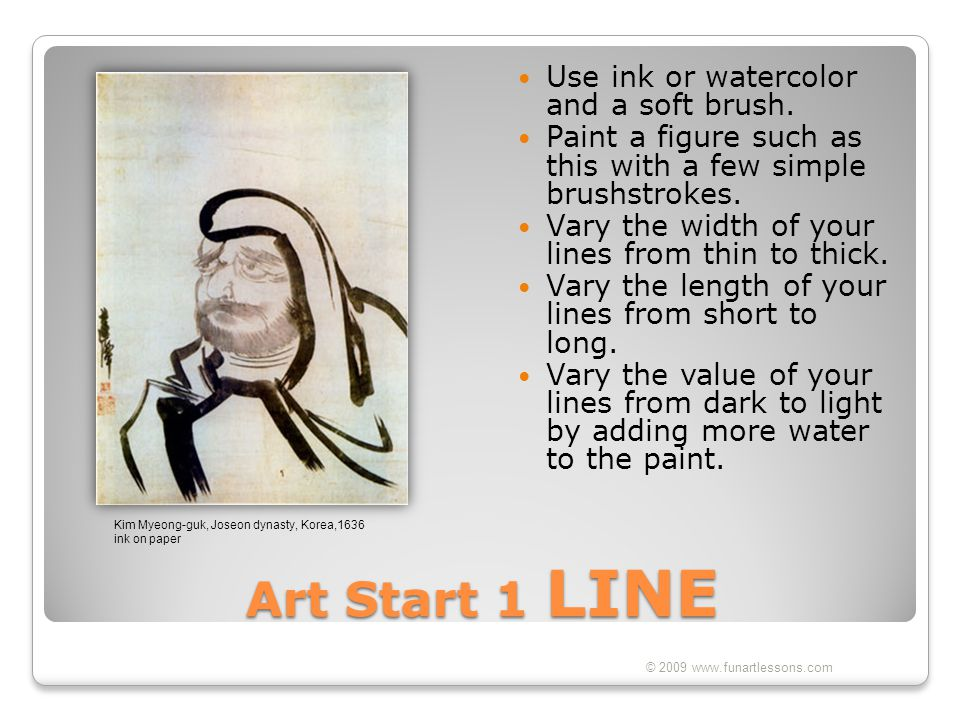 Art Start 1 LINE Use ink or watercolor and a soft brush. Paint a figure such as this with a few simple brushstrokes. Vary the width of your lines from