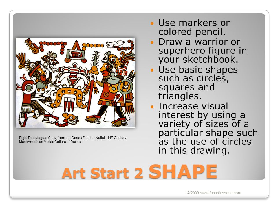 Art Start 2 SHAPE Use markers or colored pencil. Draw a warrior or superhero figure in your sketchbook. Use basic shapes such as circles, squares and