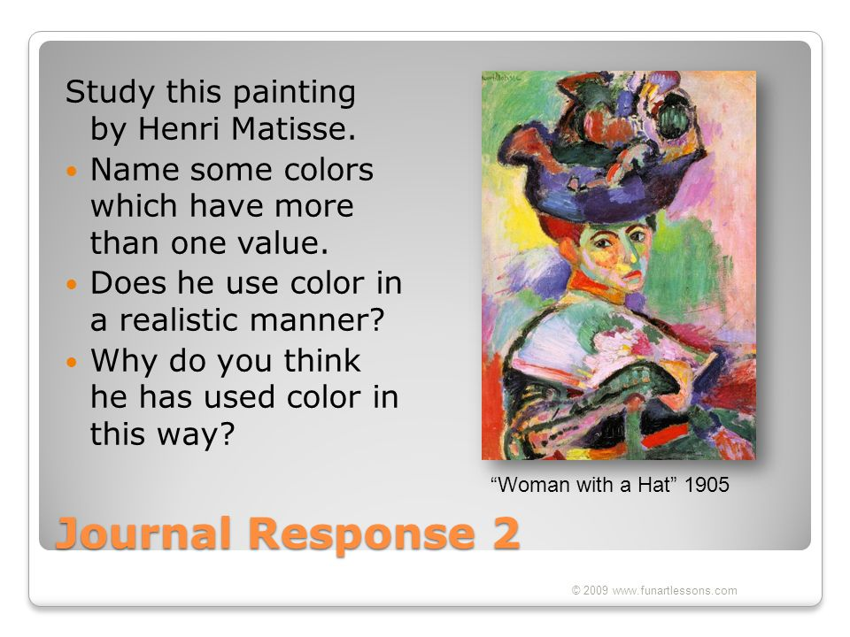 Journal Response 2 Study this painting by Henri Matisse. Name some colors which have more than one value. Does he use color in a realistic manner? Why