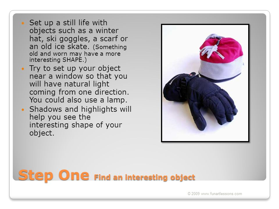 Step One Find an interesting object Set up a still life with objects such as a winter hat, ski goggles, a scarf or an old ice skate. (Something old an