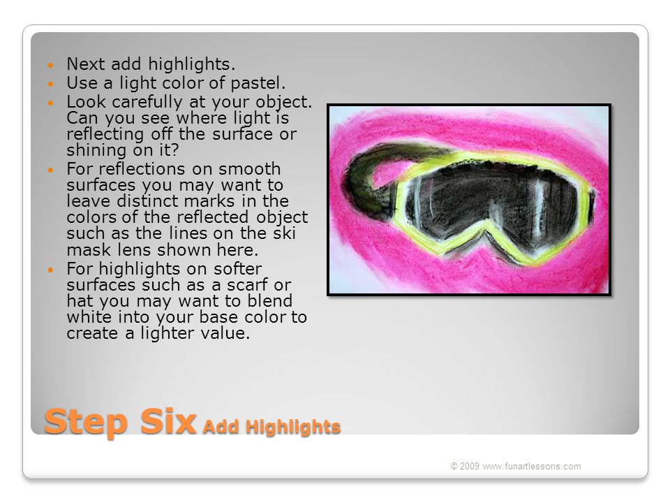 Step Six Add Highlights Next add highlights. Use a light color of pastel. Look carefully at your object. Can you see where light is reflecting off the