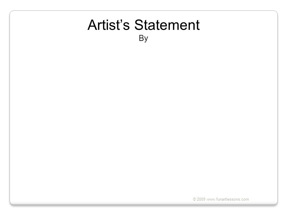 © 2009 www.funartlessons.com Artist's Statement By