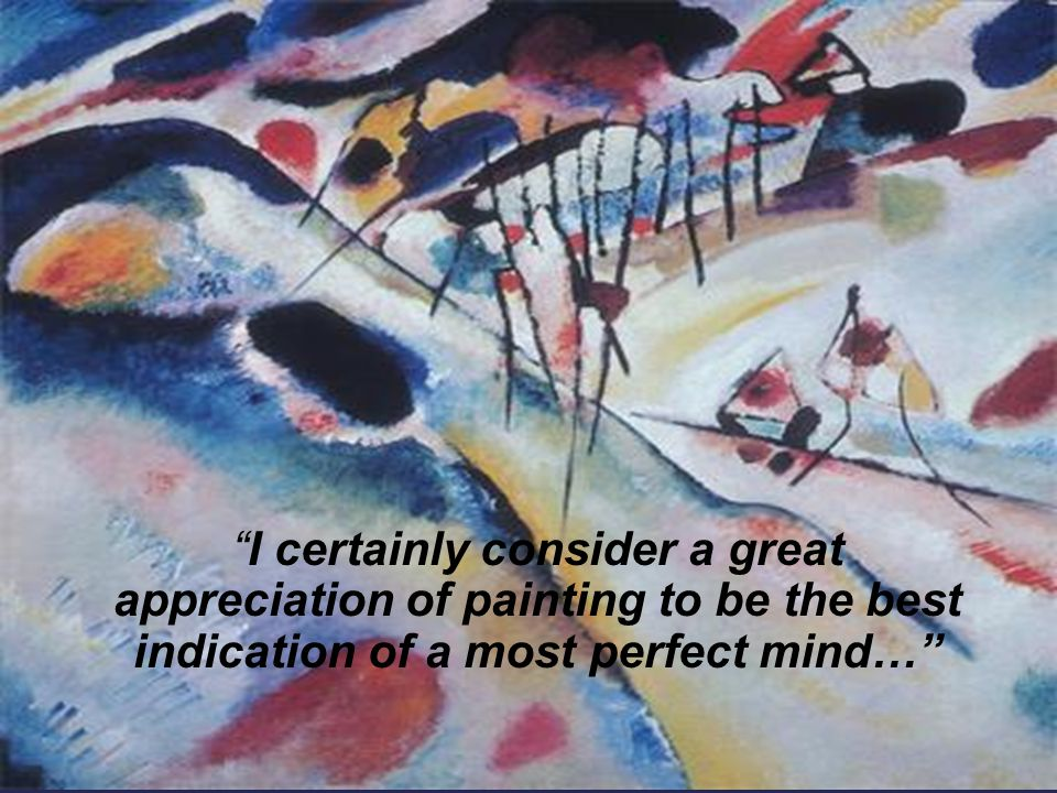 I certainly consider a great appreciation of painting to be the best indication of a most perfect mind…