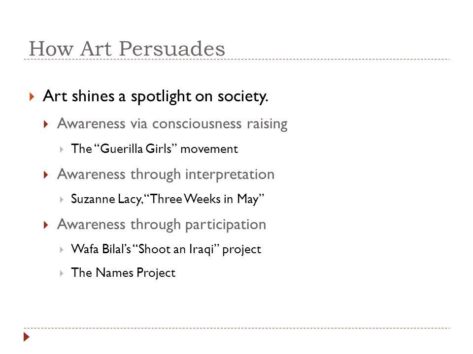 "How Art Persuades  Art shines a spotlight on society.  Awareness via consciousness raising  The ""Guerilla Girls"" movement  Awareness through inter"
