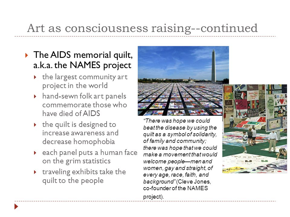 Art as consciousness raising--continued  The AIDS memorial quilt, a.k.a. the NAMES project  the largest community art project in the world  hand-se