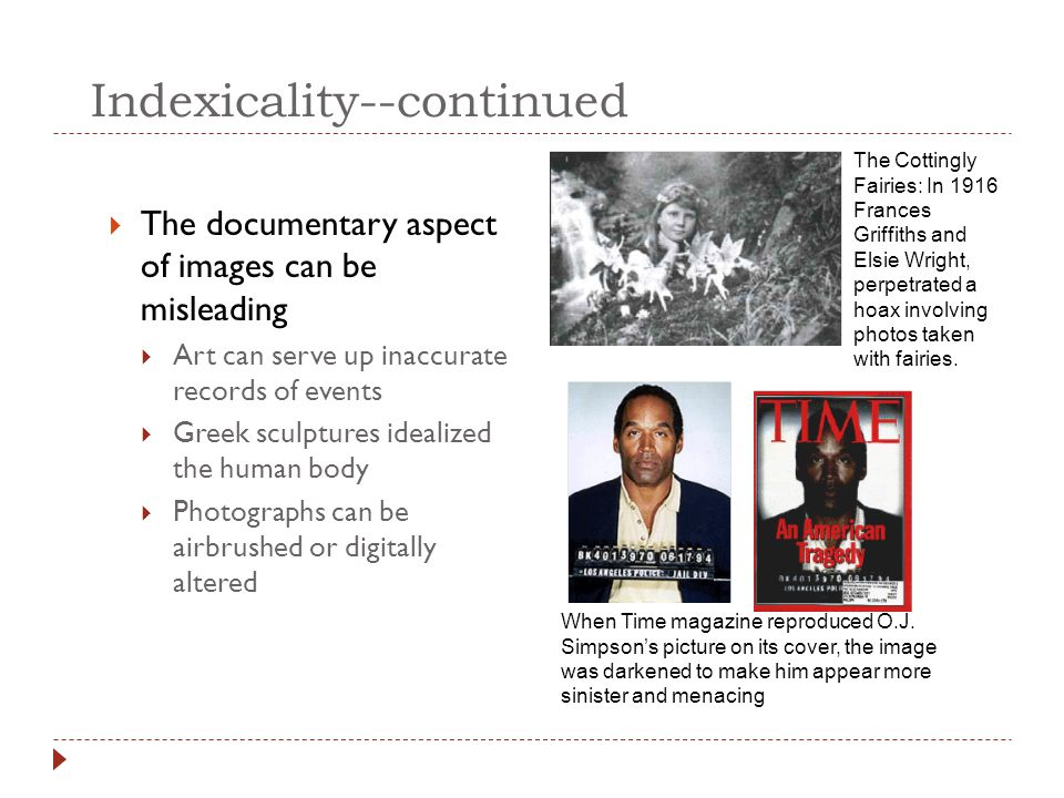Indexicality--continued  The documentary aspect of images can be misleading  Art can serve up inaccurate records of events  Greek sculptures ideali