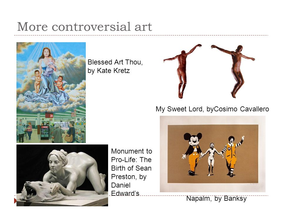 More controversial art Blessed Art Thou, by Kate Kretz My Sweet Lord, byCosimo Cavallero Napalm, by Banksy Monument to Pro-Life: The Birth of Sean Pre