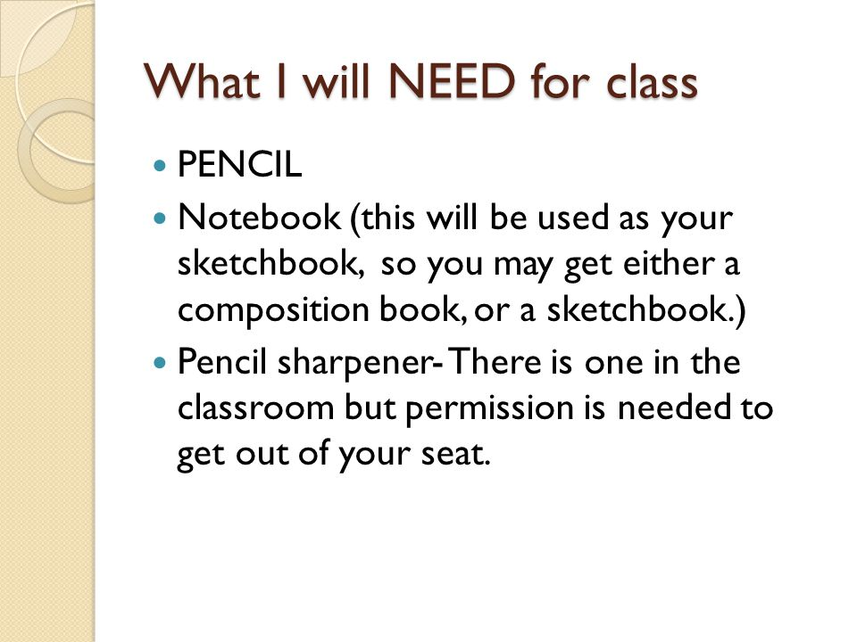 What I will NEED for class PENCIL Notebook (this will be used as your sketchbook, so you may get either a composition book, or a sketchbook.) Pencil s