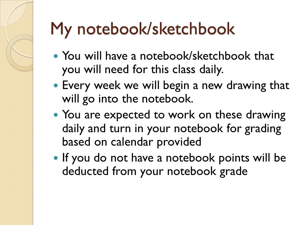 My notebook/sketchbook You will have a notebook/sketchbook that you will need for this class daily. Every week we will begin a new drawing that will g