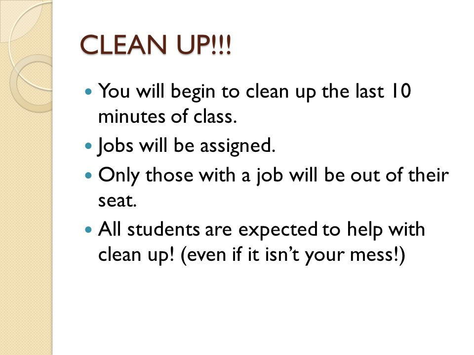CLEAN UP!!! You will begin to clean up the last 10 minutes of class. Jobs will be assigned. Only those with a job will be out of their seat. All stude