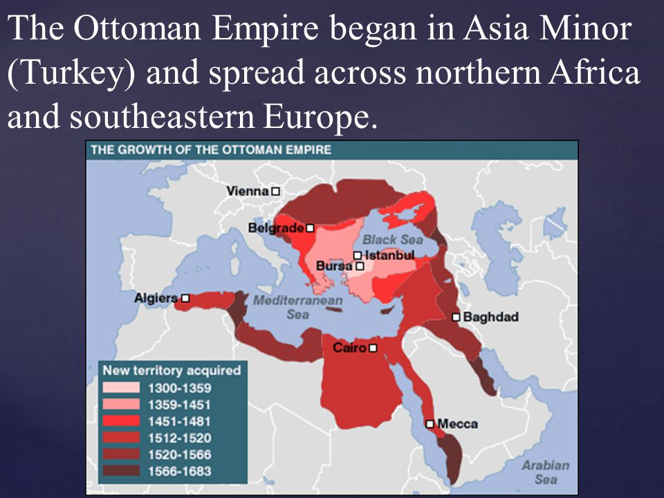 The Ottoman Empire began in Asia Minor (Turkey) and spread across northern Africa and southeastern Europe.