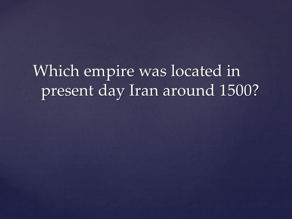 Which empire was located in present day Iran around 1500?