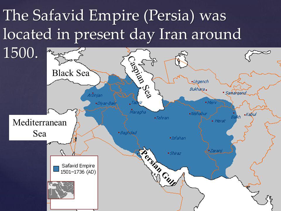 The Safavid Empire (Persia) was located in present day Iran around 1500. Mediterranean Sea Black Sea Caspian Sea Persian Gulf