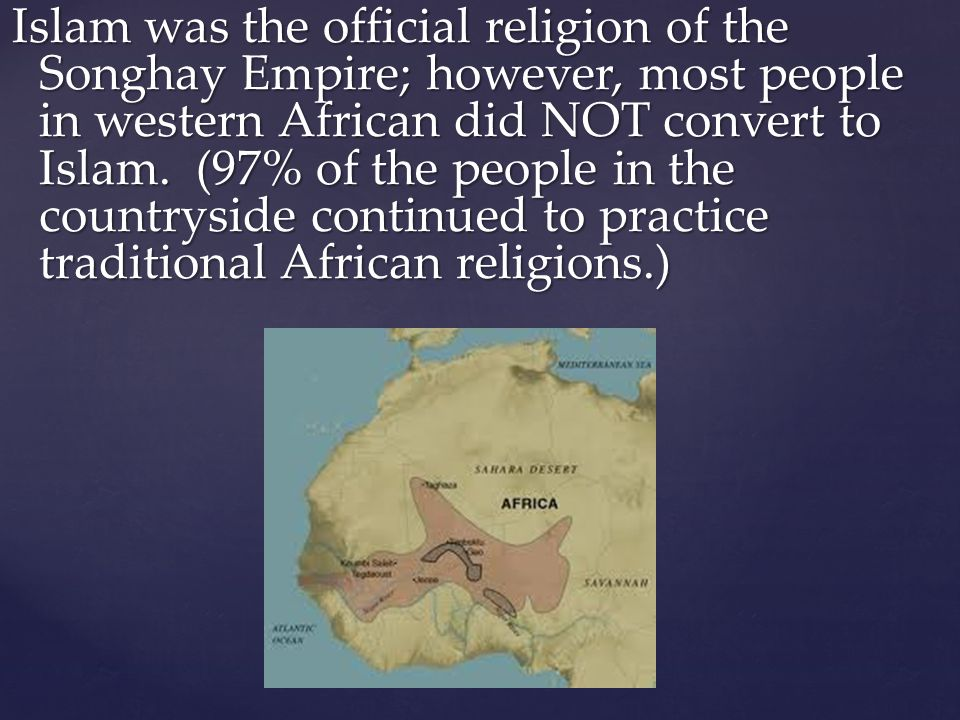 Islam was the official religion of the Songhay Empire; however, most people in western African did NOT convert to Islam.