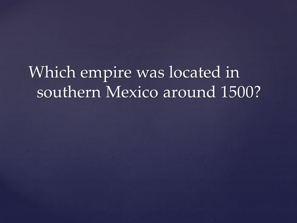 Which empire was located in southern Mexico around 1500?