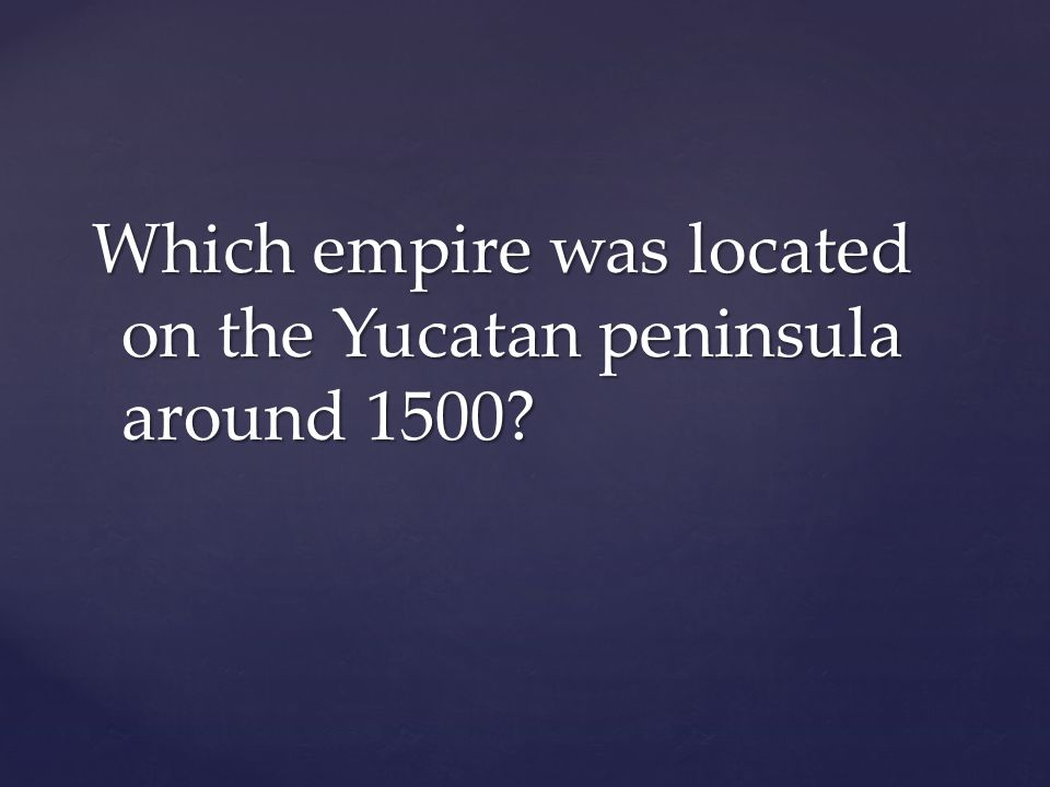 Which empire was located on the Yucatan peninsula around 1500?