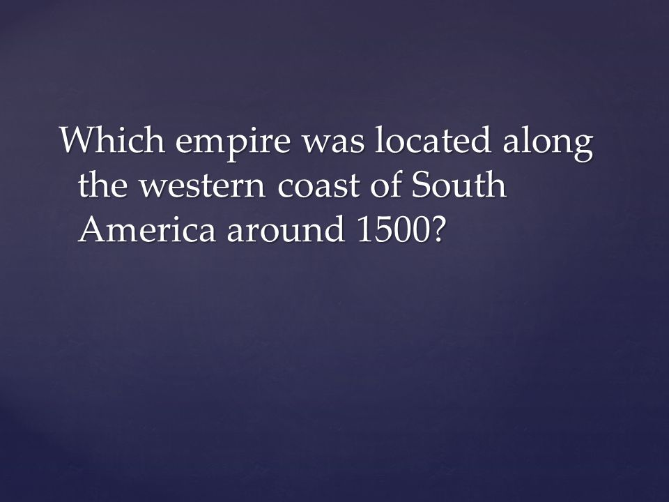 Which empire was located along the western coast of South America around 1500?