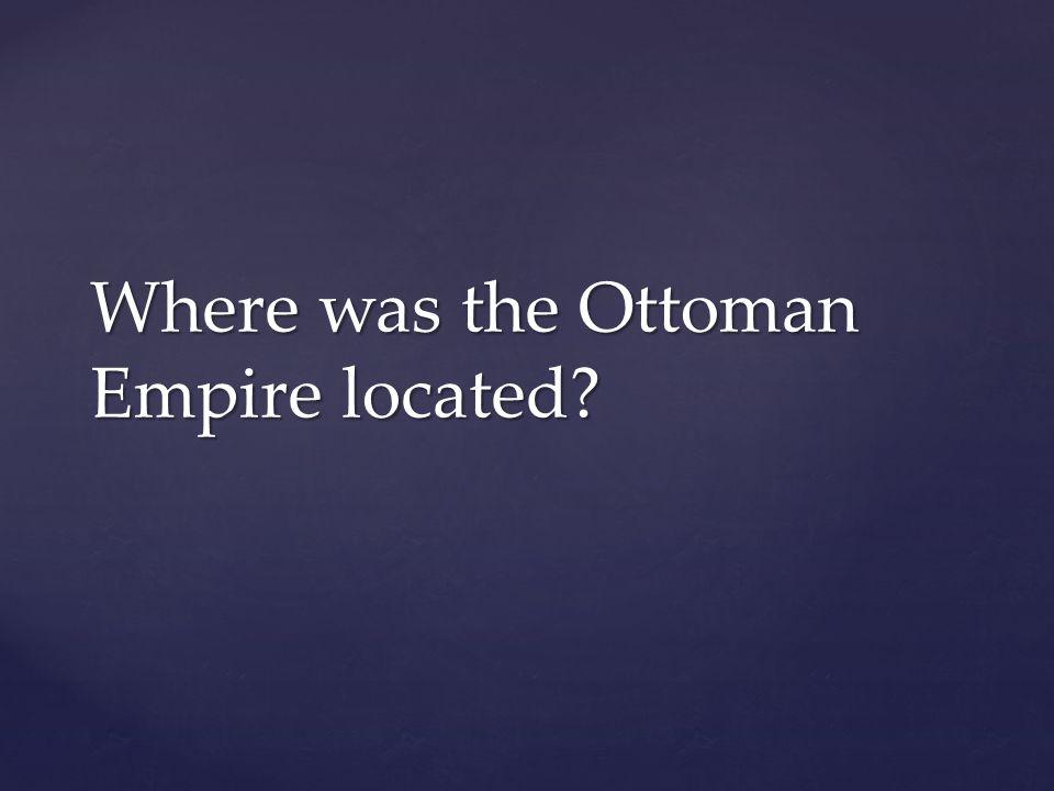 Where was the Ottoman Empire located?