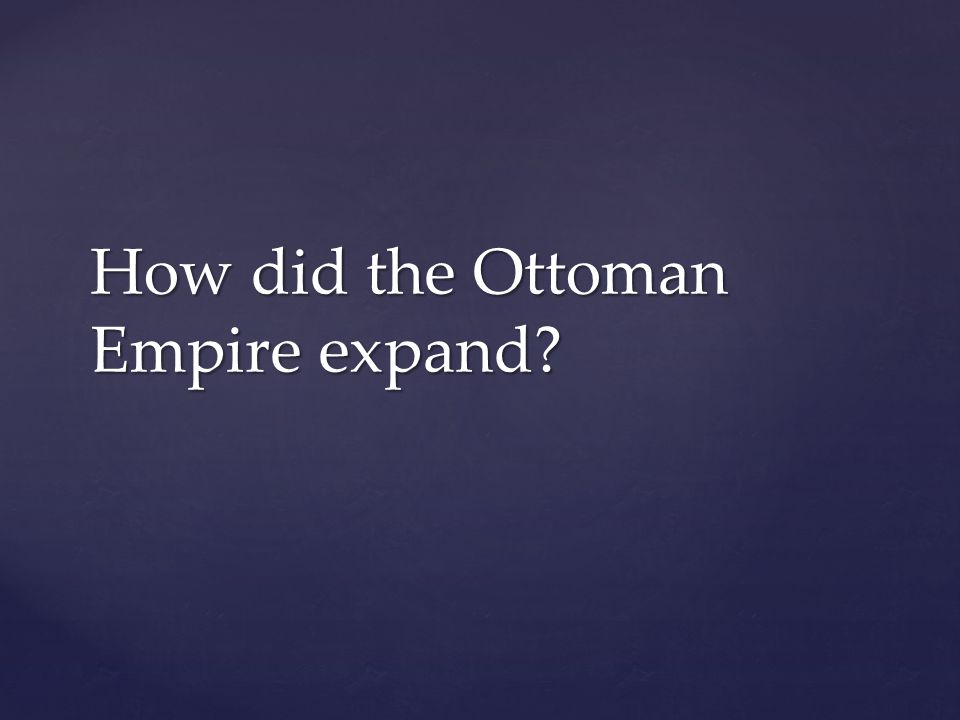 How did the Ottoman Empire expand?