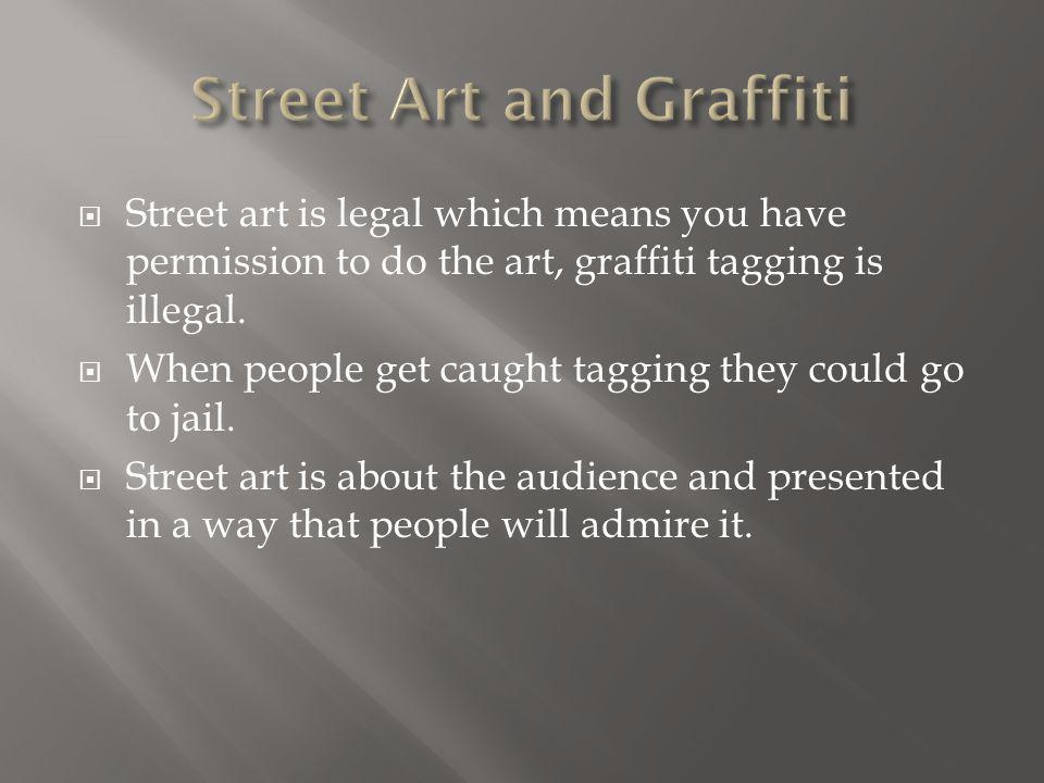  Street art is legal which means you have permission to do the art, graffiti tagging is illegal.