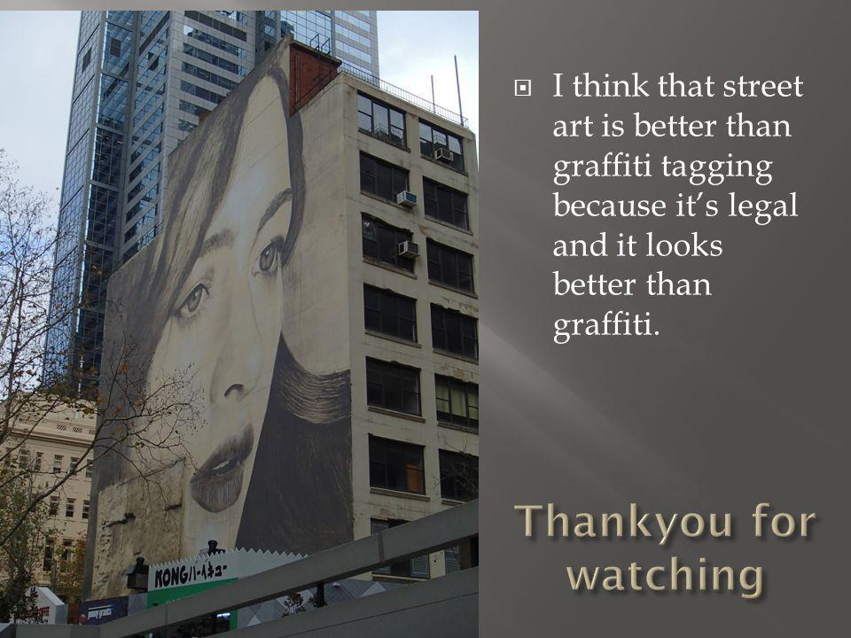  I think that street art is better than graffiti tagging because it's legal and it looks better than graffiti.