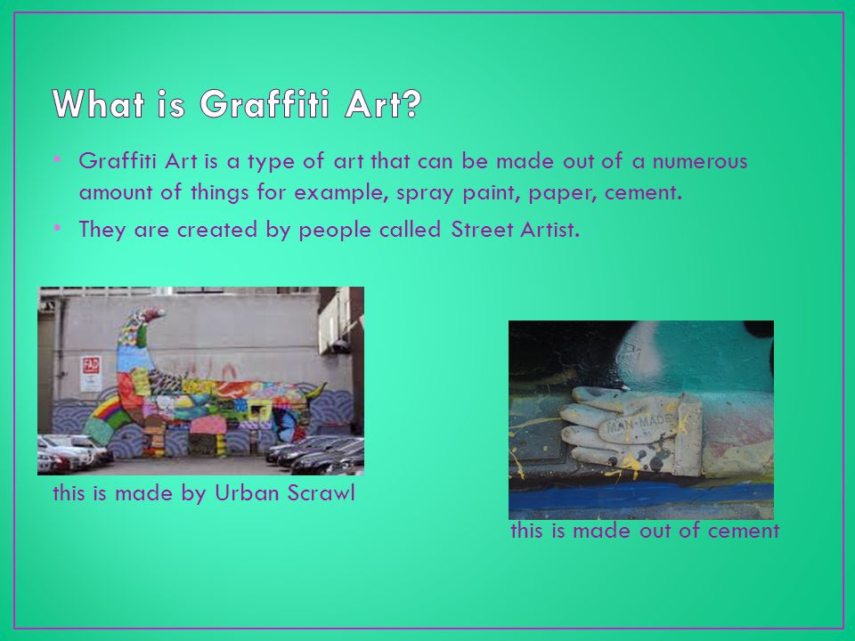 Graffiti Art is a type of art that can be made out of a numerous amount of things for example, spray paint, paper, cement.