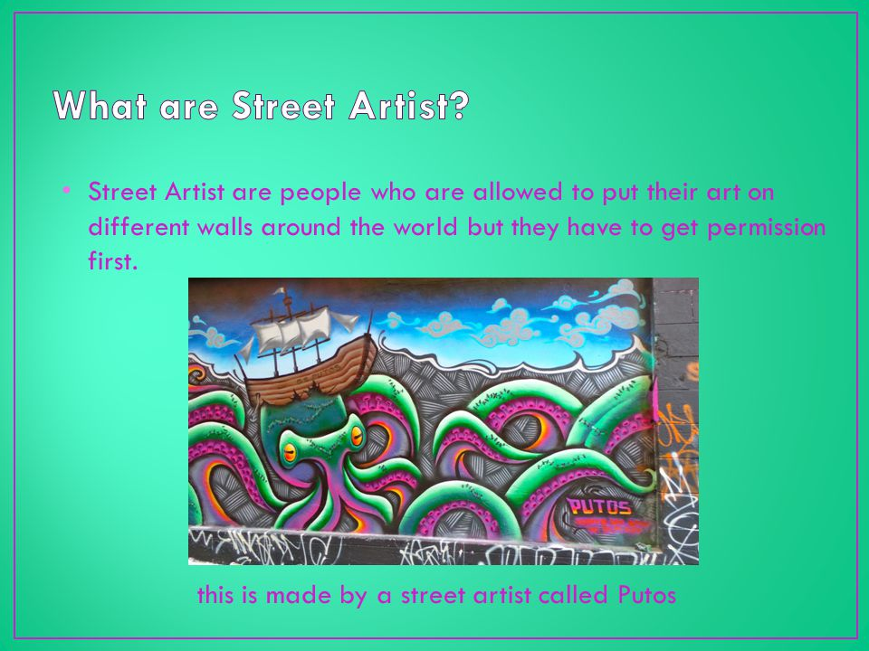 Street Artist are people who are allowed to put their art on different walls around the world but they have to get permission first.