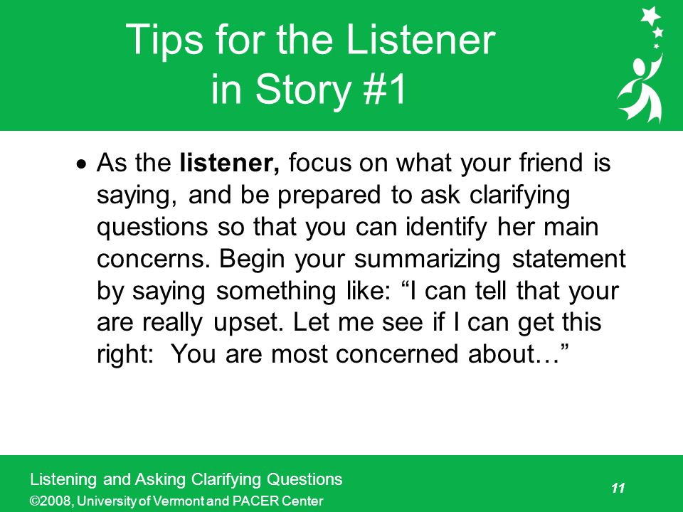 11 Listening and Asking Clarifying Questions ©2008, University of Vermont and PACER Center Tips for the Listener in Story #1  As the listener, focus on what your friend is saying, and be prepared to ask clarifying questions so that you can identify her main concerns.