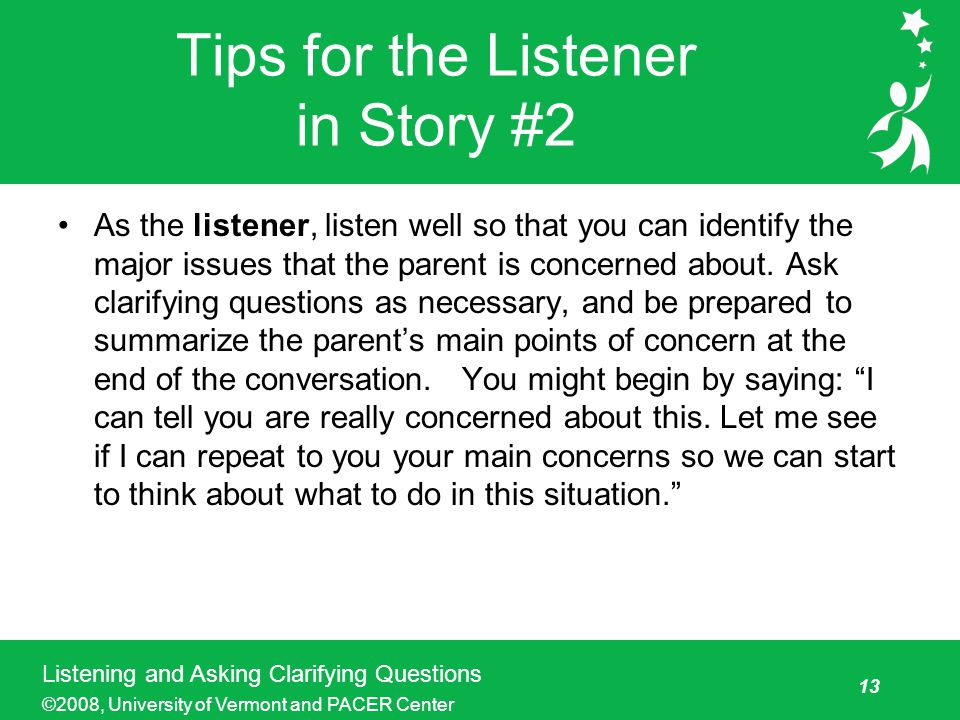 13 Listening and Asking Clarifying Questions ©2008, University of Vermont and PACER Center Tips for the Listener in Story #2 As the listener, listen well so that you can identify the major issues that the parent is concerned about.