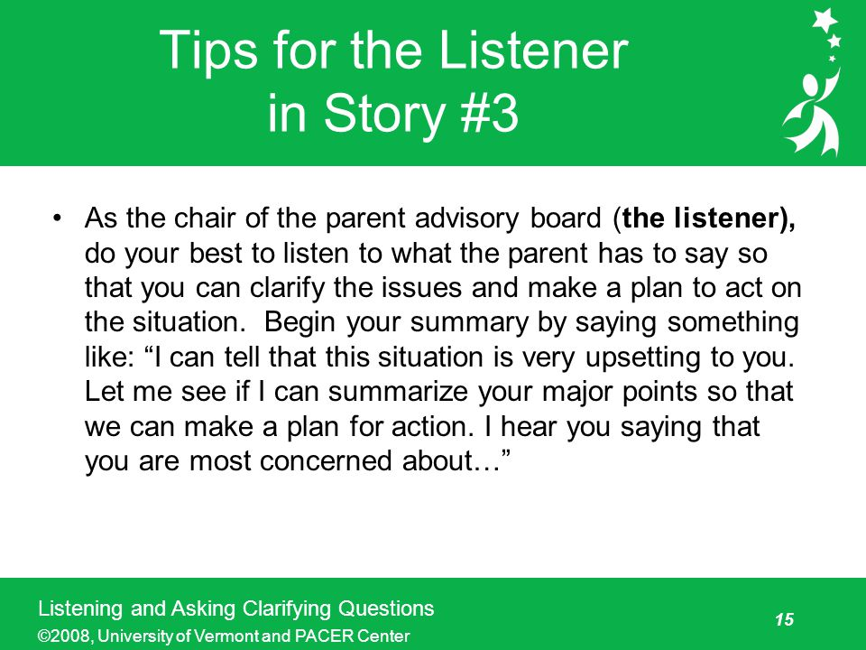 15 Listening and Asking Clarifying Questions ©2008, University of Vermont and PACER Center Tips for the Listener in Story #3 As the chair of the parent advisory board (the listener), do your best to listen to what the parent has to say so that you can clarify the issues and make a plan to act on the situation.