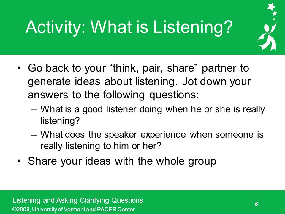 6 Listening and Asking Clarifying Questions ©2008, University of Vermont and PACER Center Activity: What is Listening.