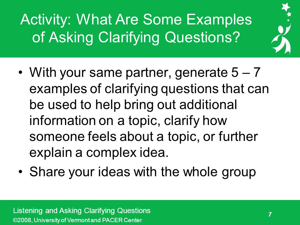 8 Listening and Asking Clarifying Questions ©2008, University of Vermont and PACER Center Role Play Activity: Listening and Asking Clarifying Questions Goal: To demonstrate the ability to engage in active listening and asking clarifying questions Participants and roles: – 1 story teller –1 listener –1 observer