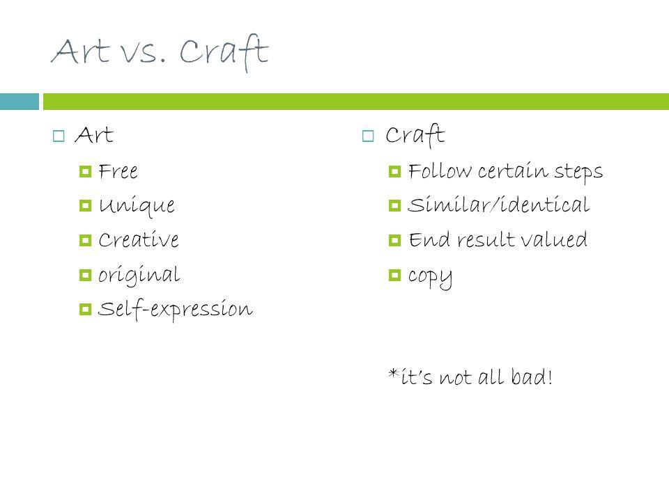 Art vs. Craft  Art  Free  Unique  Creative  original  Self-expression  Craft  Follow certain steps  Similar/identical  End result valued  c
