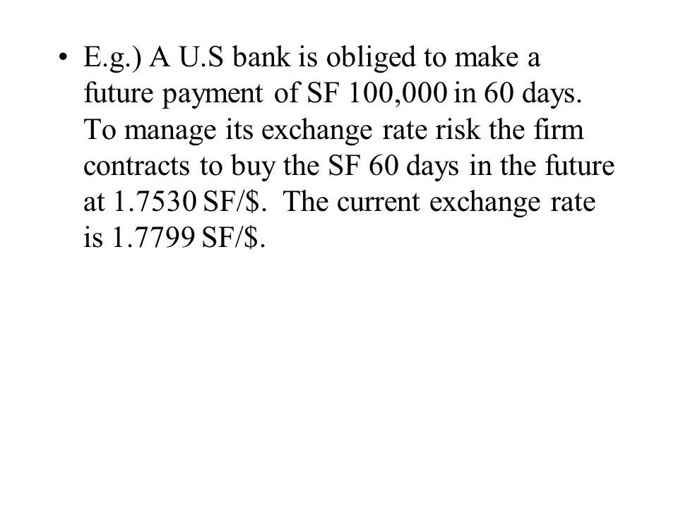 E.g.) A U.S bank is obliged to make a future payment of SF 100,000 in 60 days.