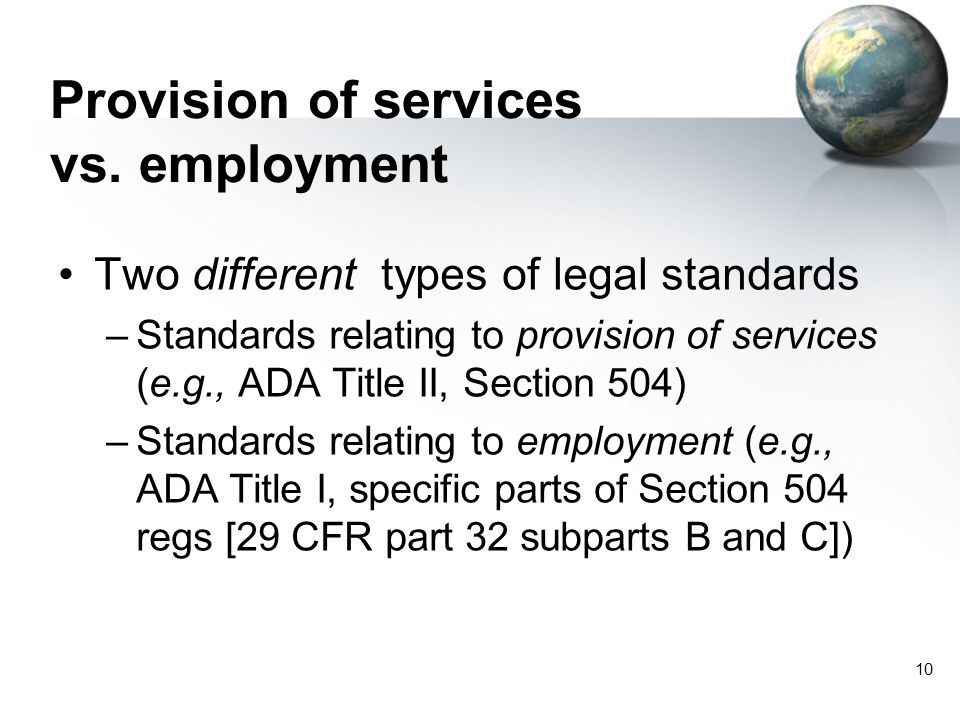 10 Provision of services vs. employment Two different types of legal standards –Standards relating to provision of services (e.g., ADA Title II, Secti