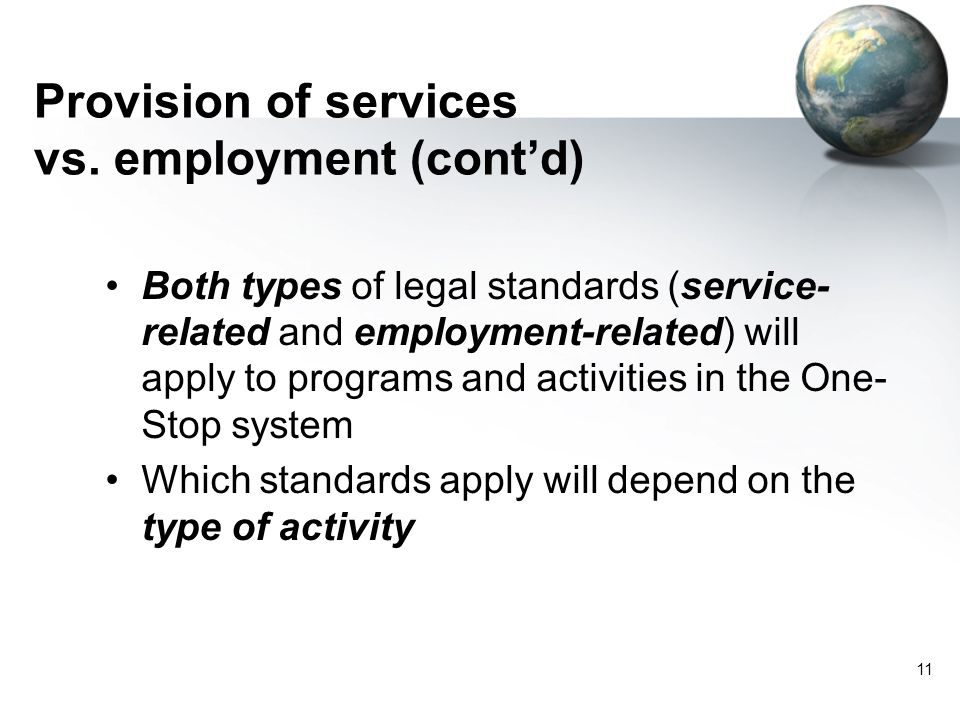 11 Both types of legal standards (service- related and employment-related) will apply to programs and activities in the One- Stop system Which standards apply will depend on the type of activity Provision of services vs.