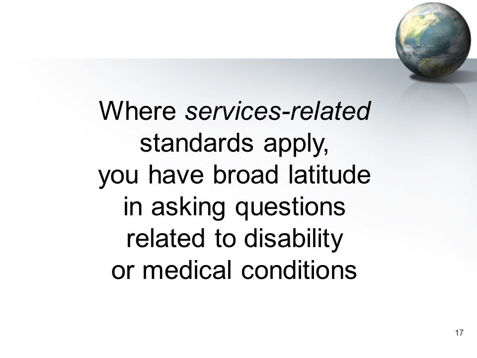 17 Where services-related standards apply, you have broad latitude in asking questions related to disability or medical conditions