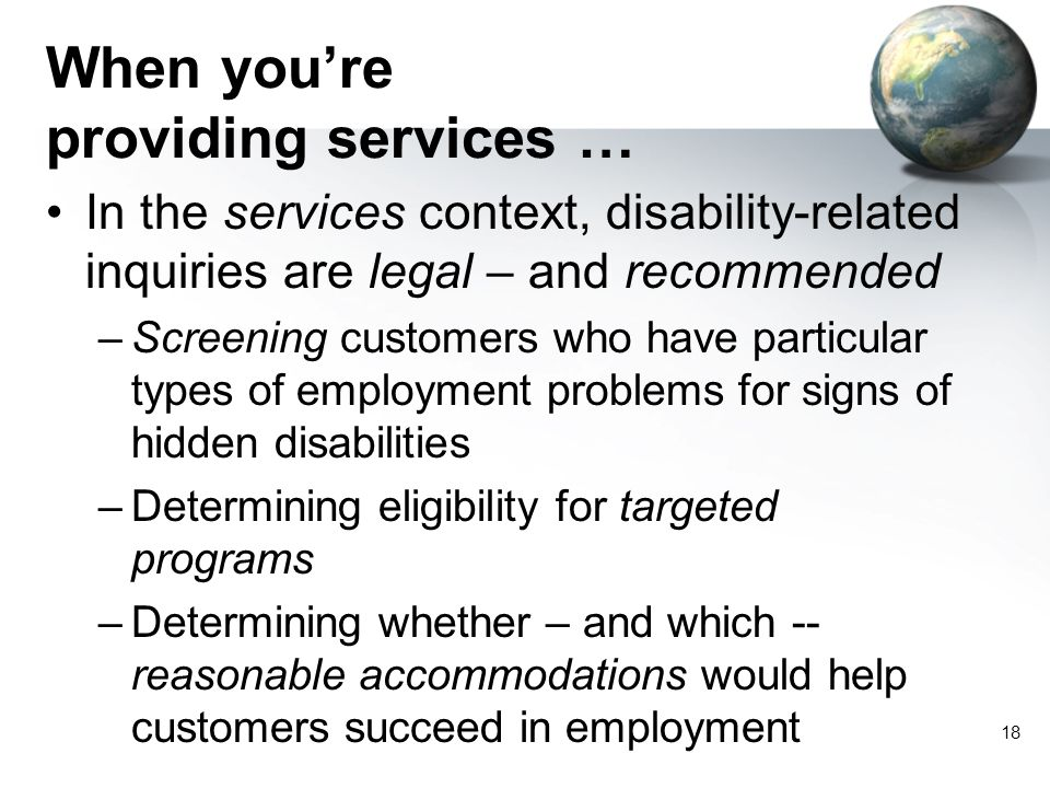 18 When you're providing services … In the services context, disability-related inquiries are legal – and recommended –Screening customers who have particular types of employment problems for signs of hidden disabilities –Determining eligibility for targeted programs –Determining whether – and which -- reasonable accommodations would help customers succeed in employment