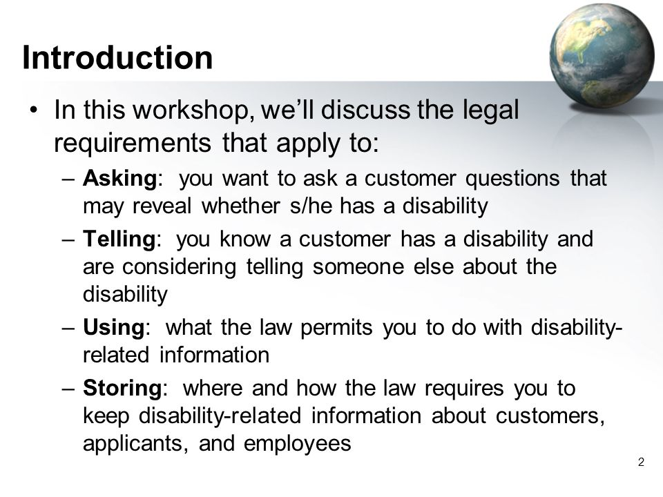 3 Terminology we'll use Disability-related information –Any information that discloses that the customer has a disability (e.g., information about special education, notes that a customer has been referred to Voc Rehab, etc.) Disability-related inquiries (asking) –Asking customers questions that are likely to elicit information about disabilities –Asking customers to undergo assessments to determine if they have hidden disabilities (such as learning disabilities)