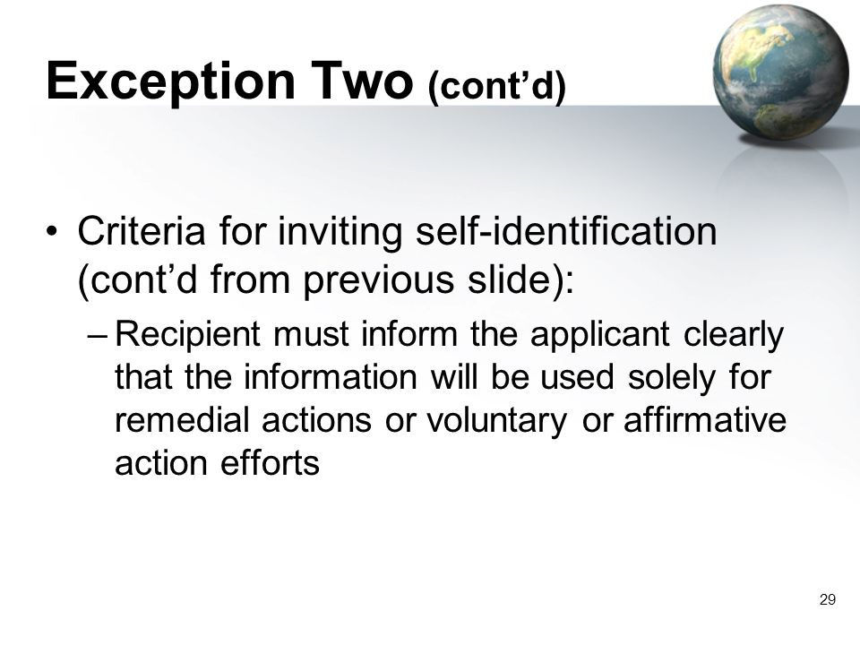 29 Exception Two (cont'd) Criteria for inviting self-identification (cont'd from previous slide): –Recipient must inform the applicant clearly that the information will be used solely for remedial actions or voluntary or affirmative action efforts