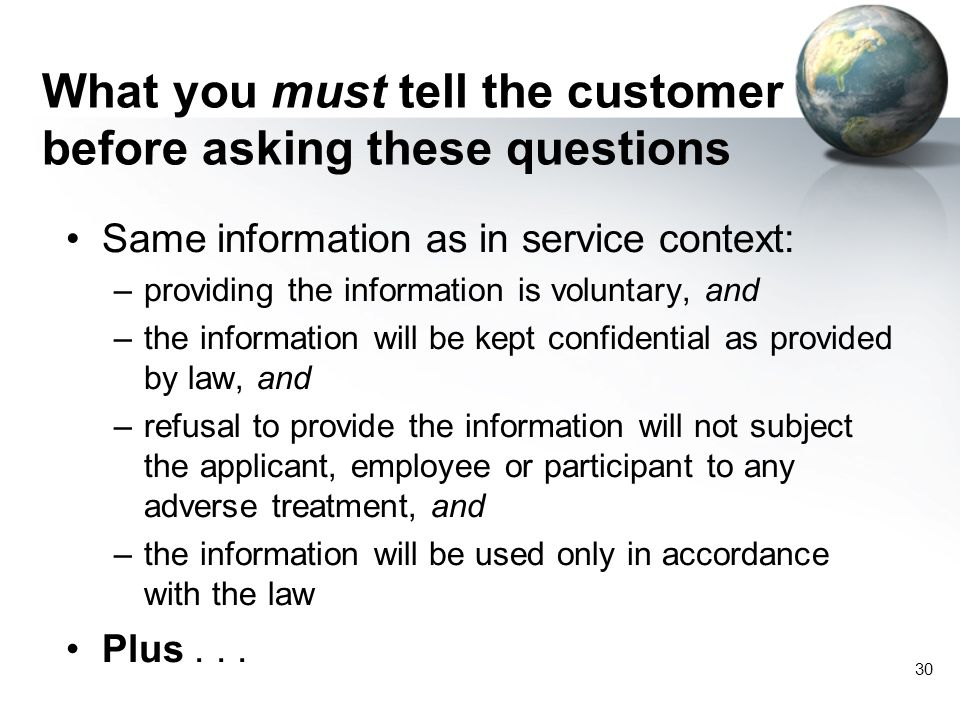30 What you must tell the customer before asking these questions Same information as in service context: –providing the information is voluntary, and –the information will be kept confidential as provided by law, and –refusal to provide the information will not subject the applicant, employee or participant to any adverse treatment, and –the information will be used only in accordance with the law Plus...
