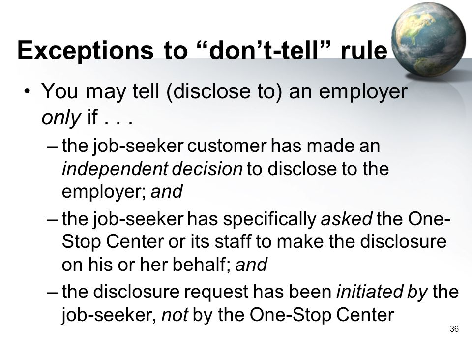 "36 Exceptions to ""don't-tell"" rule You may tell (disclose to) an employer only if... –the job-seeker customer has made an independent decision to disc"