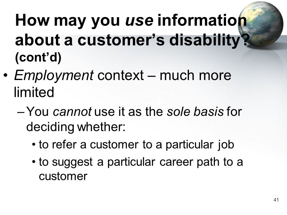 41 How may you use information about a customer's disability? (cont'd) Employment context – much more limited –You cannot use it as the sole basis for