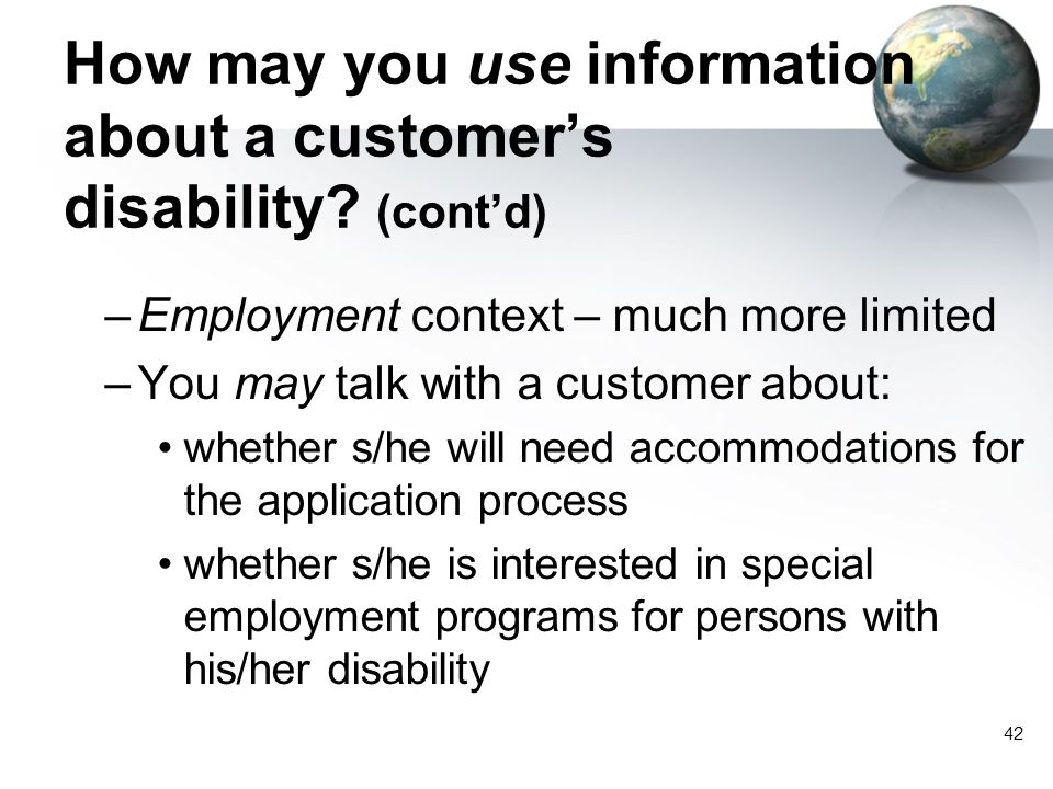42 How may you use information about a customer's disability? (cont'd) –Employment context – much more limited –You may talk with a customer about: wh