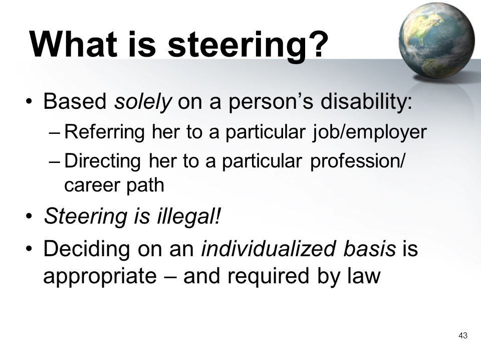 43 What is steering? Based solely on a person's disability: –Referring her to a particular job/employer –Directing her to a particular profession/ car