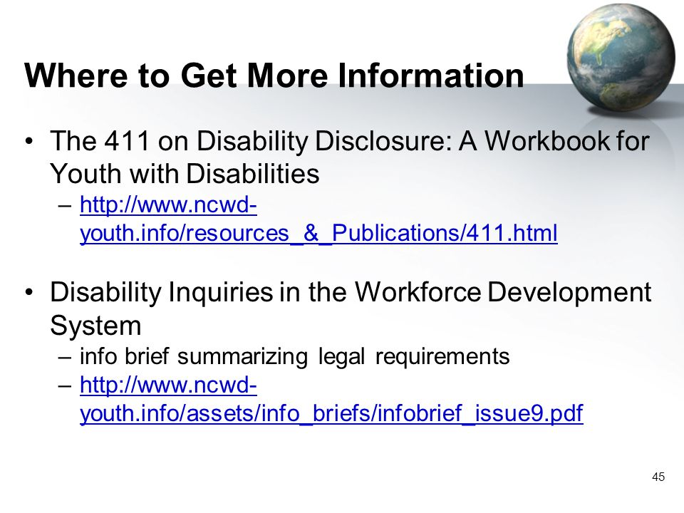 45 Where to Get More Information The 411 on Disability Disclosure: A Workbook for Youth with Disabilities –http://www.ncwd- youth.info/resources_&_Publications/411.htmlhttp://www.ncwd- youth.info/resources_&_Publications/411.html Disability Inquiries in the Workforce Development System –info brief summarizing legal requirements –http://www.ncwd- youth.info/assets/info_briefs/infobrief_issue9.pdfhttp://www.ncwd- youth.info/assets/info_briefs/infobrief_issue9.pdf